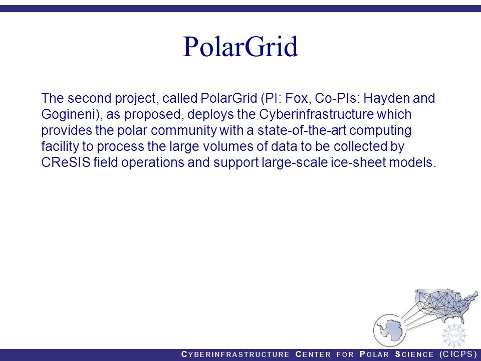 C YBERINFRASTRUCTURE C ENTER FOR P OLAR S CIENCE (CICPS) PolarGrid The second project, called PolarGrid (PI: Fox, Co-PIs: Hayden and Gogineni), as proposed, deploys the Cyberinfrastructure which provides the polar community with a state-of-the-art computing facility to process the large volumes of data to be collected by CReSIS field operations and support large-scale ice-sheet models.