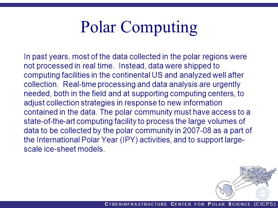 C YBERINFRASTRUCTURE C ENTER FOR P OLAR S CIENCE (CICPS) Polar Computing In past years, most of the data collected in the polar regions were not processed in real time.