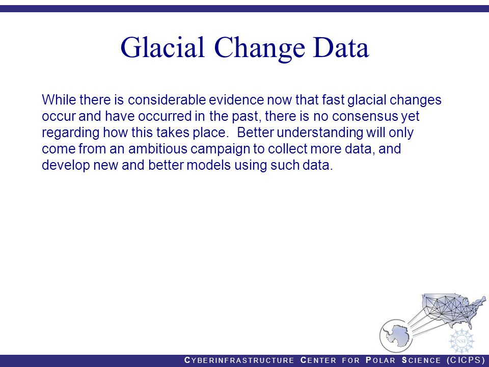 Glacial Change Data While there is considerable evidence now that fast glacial changes occur and have occurred in the past, there is no consensus yet regarding how this takes place.