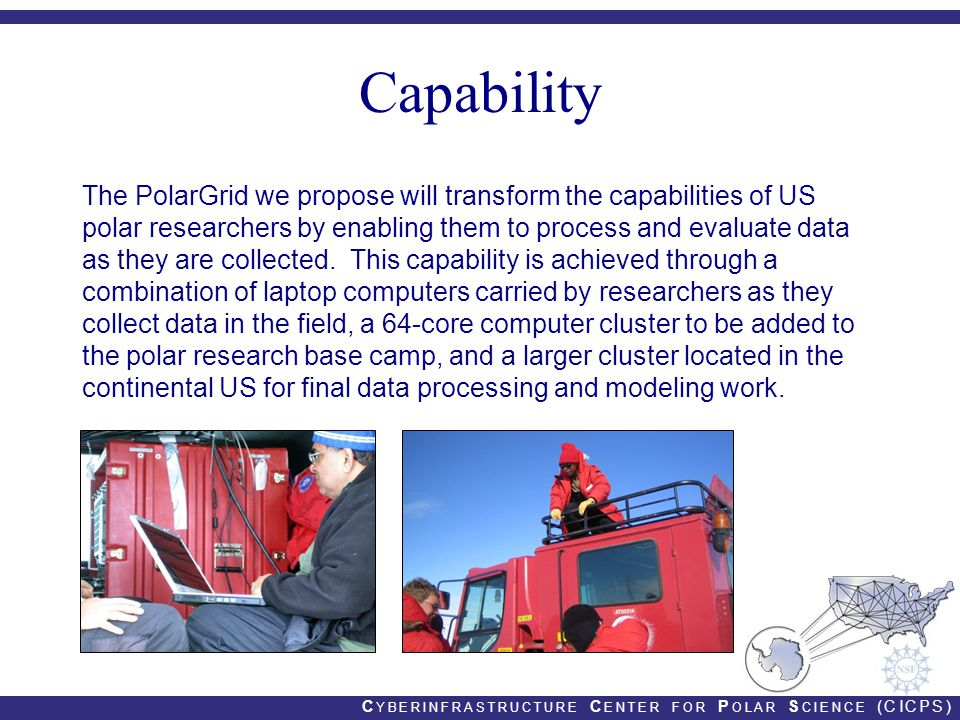 C YBERINFRASTRUCTURE C ENTER FOR P OLAR S CIENCE (CICPS) Capability The PolarGrid we propose will transform the capabilities of US polar researchers by enabling them to process and evaluate data as they are collected.