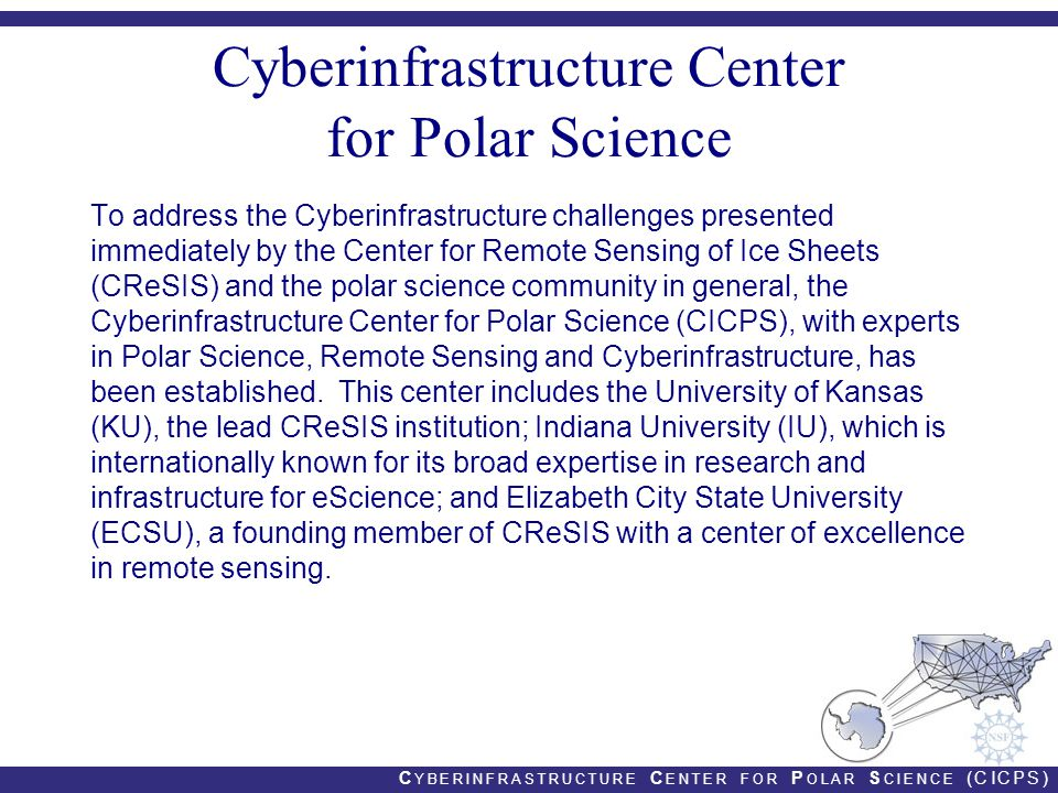 C YBERINFRASTRUCTURE C ENTER FOR P OLAR S CIENCE (CICPS) Cyberinfrastructure Center for Polar Science To address the Cyberinfrastructure challenges presented immediately by the Center for Remote Sensing of Ice Sheets (CReSIS) and the polar science community in general, the Cyberinfrastructure Center for Polar Science (CICPS), with experts in Polar Science, Remote Sensing and Cyberinfrastructure, has been established.