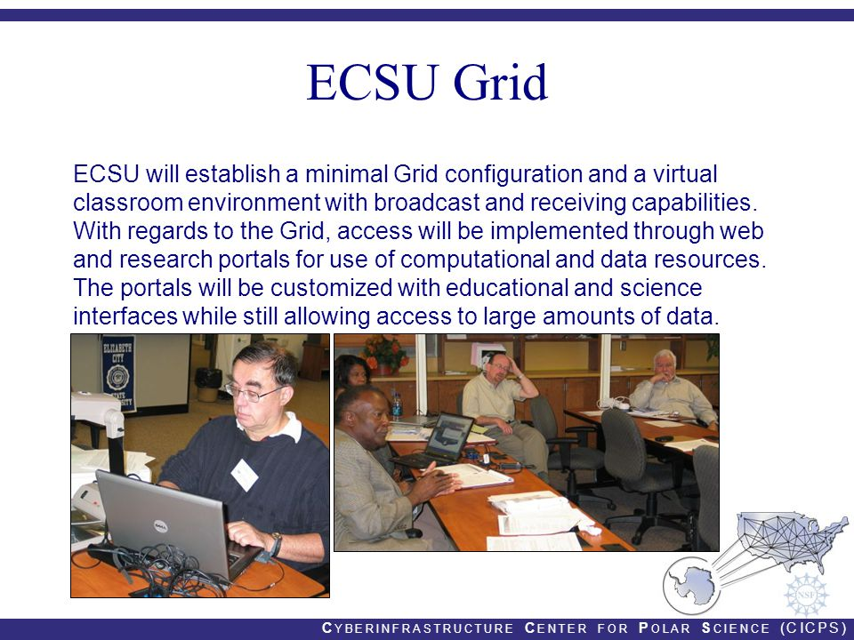 C YBERINFRASTRUCTURE C ENTER FOR P OLAR S CIENCE (CICPS) ECSU Grid ECSU will establish a minimal Grid configuration and a virtual classroom environment with broadcast and receiving capabilities.