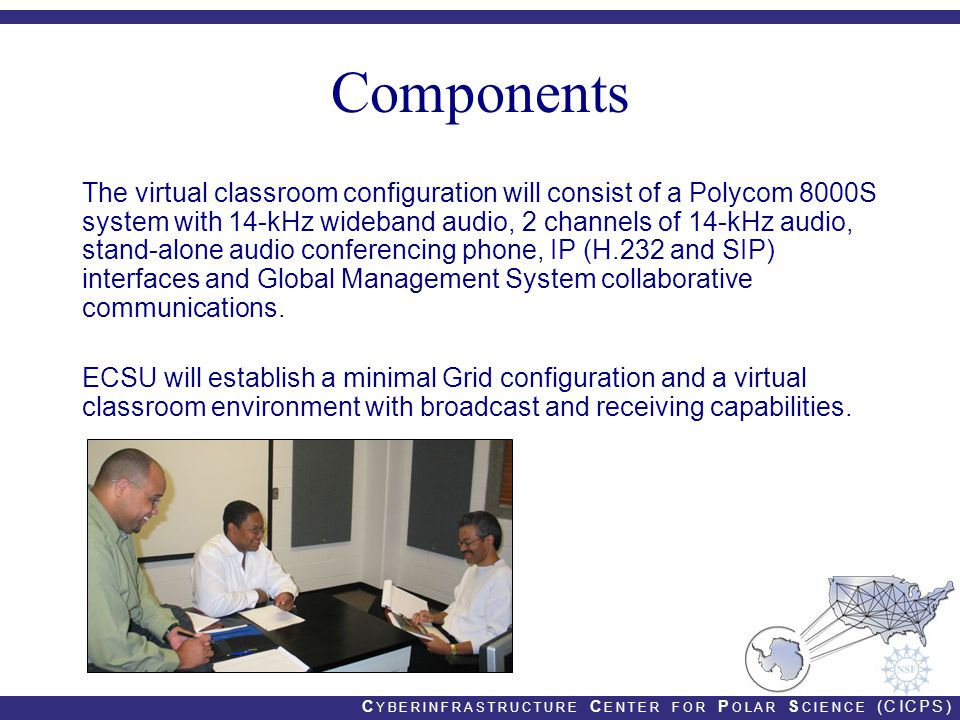 C YBERINFRASTRUCTURE C ENTER FOR P OLAR S CIENCE (CICPS) Components The virtual classroom configuration will consist of a Polycom 8000S system with 14-kHz wideband audio, 2 channels of 14-kHz audio, stand-alone audio conferencing phone, IP (H.232 and SIP) interfaces and Global Management System collaborative communications.