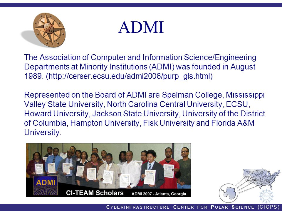 C YBERINFRASTRUCTURE C ENTER FOR P OLAR S CIENCE (CICPS) ADMI The Association of Computer and Information Science/Engineering Departments at Minority Institutions (ADMI) was founded in August 1989.