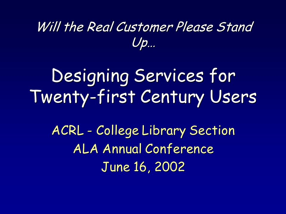 Will the Real Customer Please Stand Up… Designing Services for Twenty-first Century Users ACRL - College Library Section ALA Annual Conference June 16, 2002
