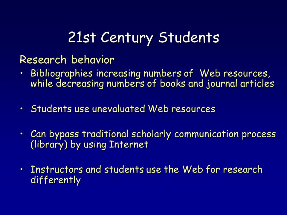 21st Century Students Research behavior Bibliographies increasing numbers of Web resources, while decreasing numbers of books and journal articlesBibliographies increasing numbers of Web resources, while decreasing numbers of books and journal articles Students use unevaluated Web resourcesStudents use unevaluated Web resources Can bypass traditional scholarly communication process (library) by using InternetCan bypass traditional scholarly communication process (library) by using Internet Instructors and students use the Web for research differentlyInstructors and students use the Web for research differently