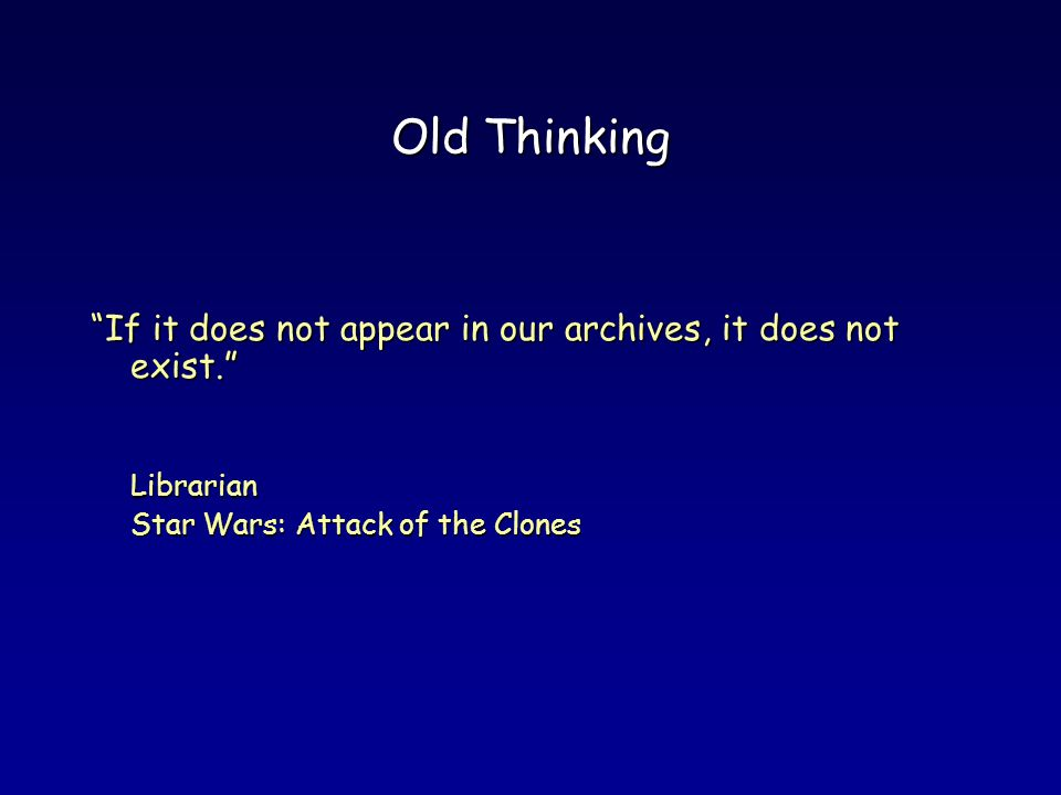Old Thinking If it does not appear in our archives, it does not exist.