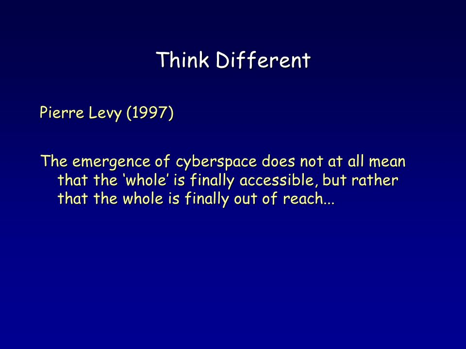 Think Different Pierre Levy (1997) The emergence of cyberspace does not at all mean that the whole is finally accessible, but rather that the whole is finally out of reach...