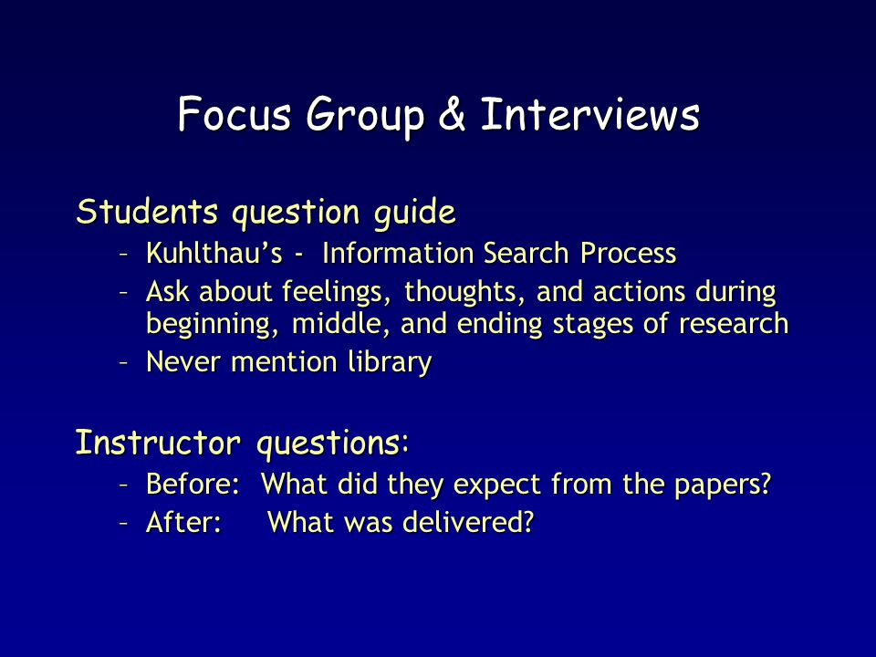 Focus Group & Interviews Students question guide –Kuhlthaus - Information Search Process –Ask about feelings, thoughts, and actions during beginning, middle, and ending stages of research –Never mention library Instructor questions: –Before: What did they expect from the papers.