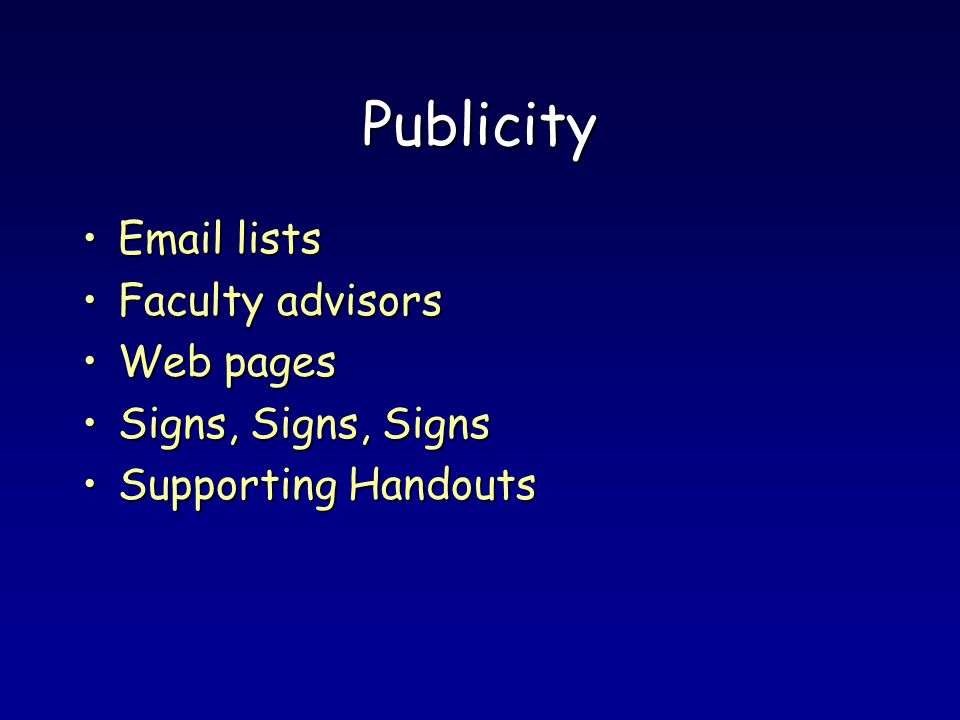 Publicity Email listsEmail lists Faculty advisorsFaculty advisors Web pagesWeb pages Signs, Signs, SignsSigns, Signs, Signs Supporting HandoutsSupporting Handouts
