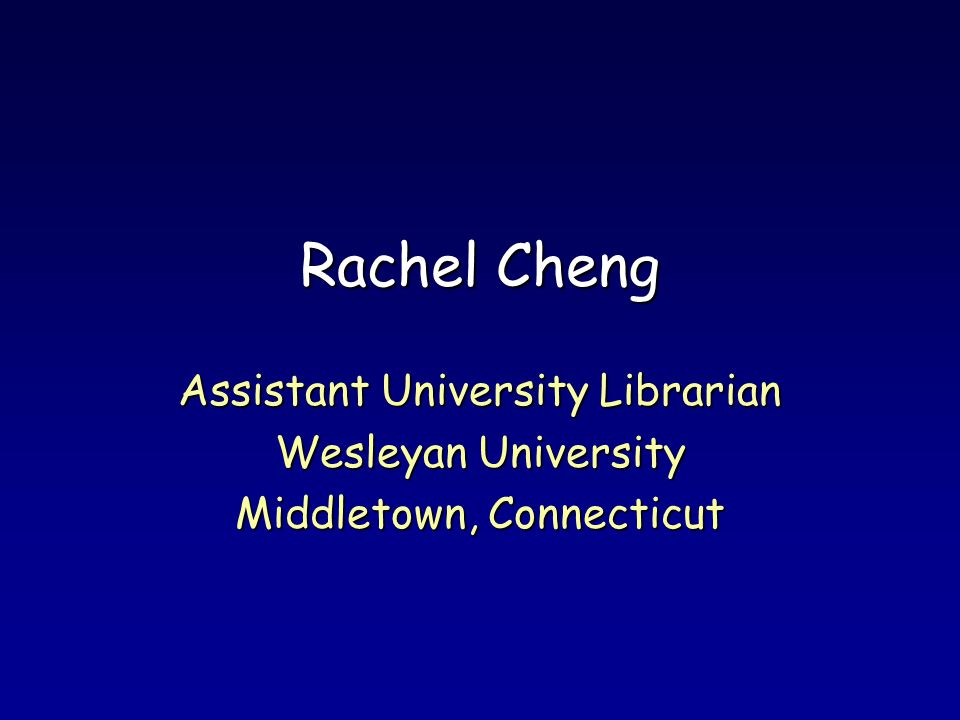 Rachel Cheng Assistant University Librarian Wesleyan University Middletown, Connecticut