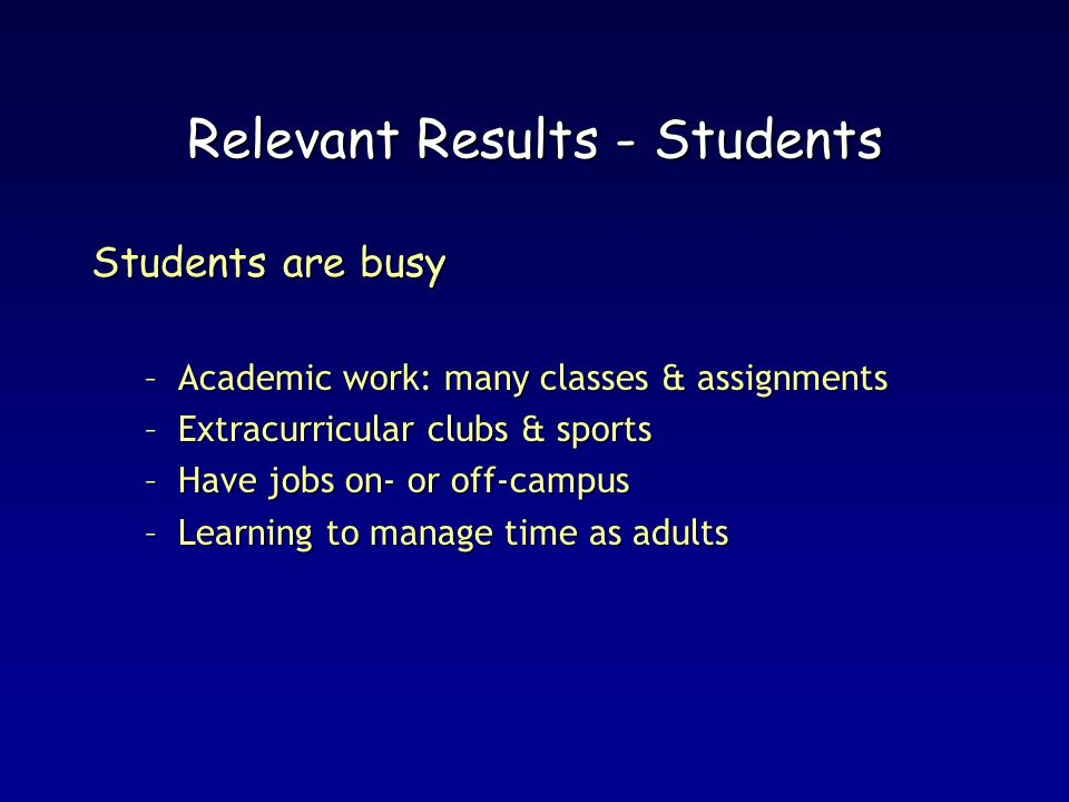 Relevant Results - Students Students are busy –Academic work: many classes & assignments –Extracurricular clubs & sports –Have jobs on- or off-campus –Learning to manage time as adults