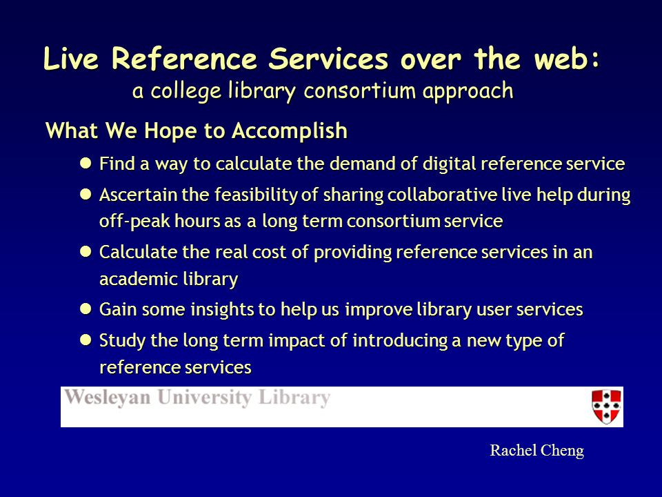 What We Hope to Accomplish Find a way to calculate the demand of digital reference service Find a way to calculate the demand of digital reference service Ascertain the feasibility of sharing collaborative live help during off-peak hours as a long term consortium service Ascertain the feasibility of sharing collaborative live help during off-peak hours as a long term consortium service Calculate the real cost of providing reference services in an academic library Calculate the real cost of providing reference services in an academic library Gain some insights to help us improve library user services Gain some insights to help us improve library user services Study the long term impact of introducing a new type of reference services Study the long term impact of introducing a new type of reference services Rachel Cheng Live Reference Services over the web: a college library consortium approach