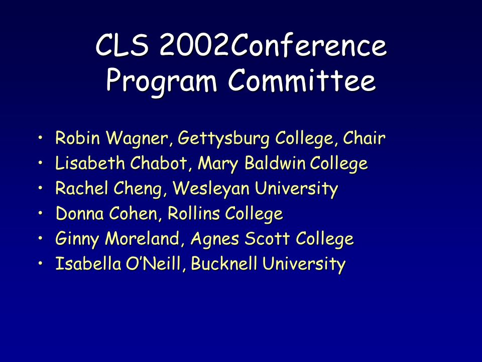 CLS 2002Conference Program Committee Robin Wagner, Gettysburg College, ChairRobin Wagner, Gettysburg College, Chair Lisabeth Chabot, Mary Baldwin CollegeLisabeth Chabot, Mary Baldwin College Rachel Cheng, Wesleyan UniversityRachel Cheng, Wesleyan University Donna Cohen, Rollins CollegeDonna Cohen, Rollins College Ginny Moreland, Agnes Scott CollegeGinny Moreland, Agnes Scott College Isabella ONeill, Bucknell UniversityIsabella ONeill, Bucknell University