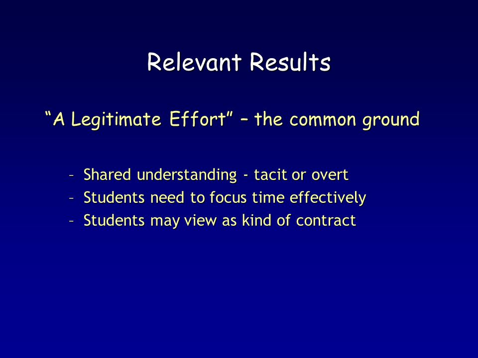 Relevant Results A Legitimate Effort – the common ground –Shared understanding - tacit or overt –Students need to focus time effectively –Students may view as kind of contract
