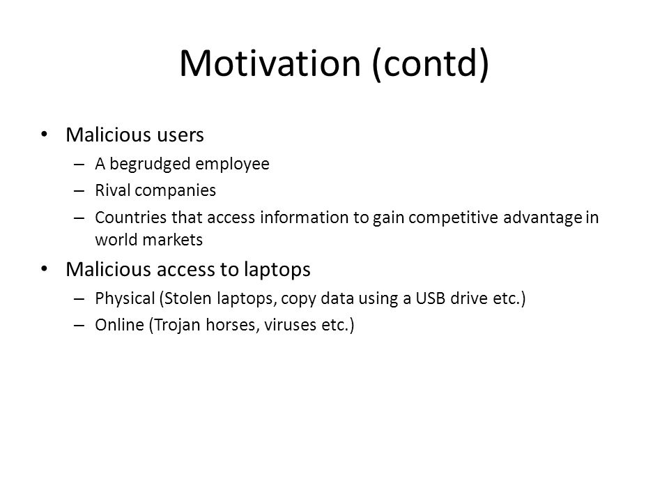 Motivation (contd) Malicious users – A begrudged employee – Rival companies – Countries that access information to gain competitive advantage in world markets Malicious access to laptops – Physical (Stolen laptops, copy data using a USB drive etc.) – Online (Trojan horses, viruses etc.)