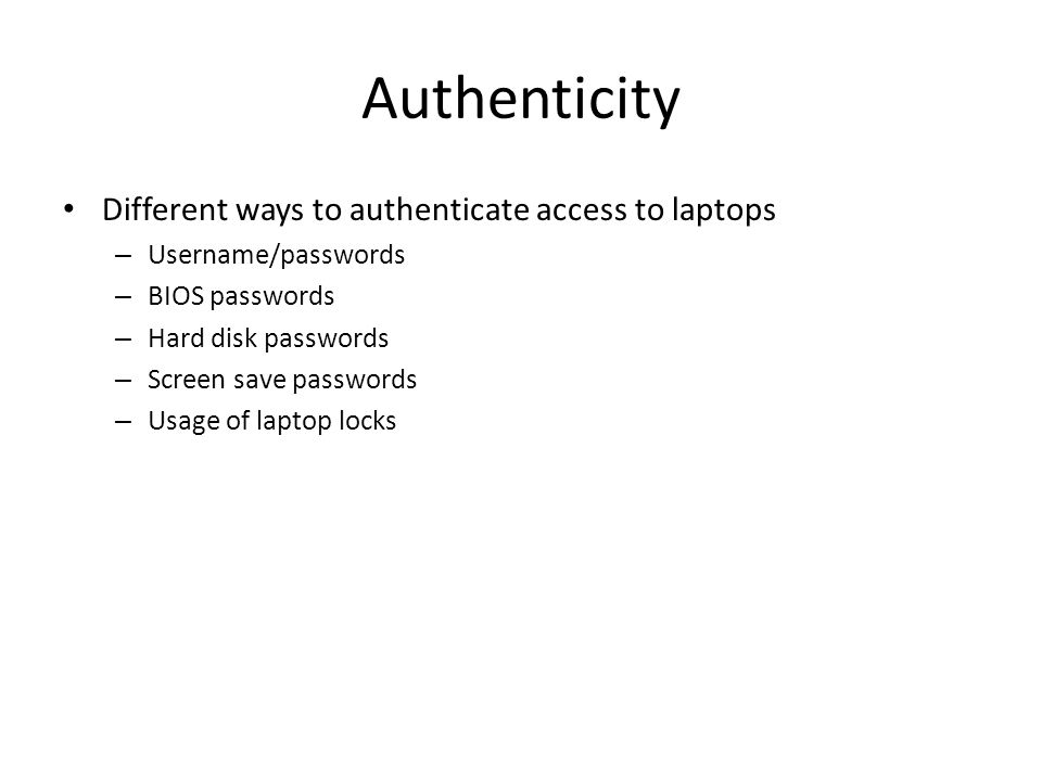 Authenticity Different ways to authenticate access to laptops – Username/passwords – BIOS passwords – Hard disk passwords – Screen save passwords – Usage of laptop locks