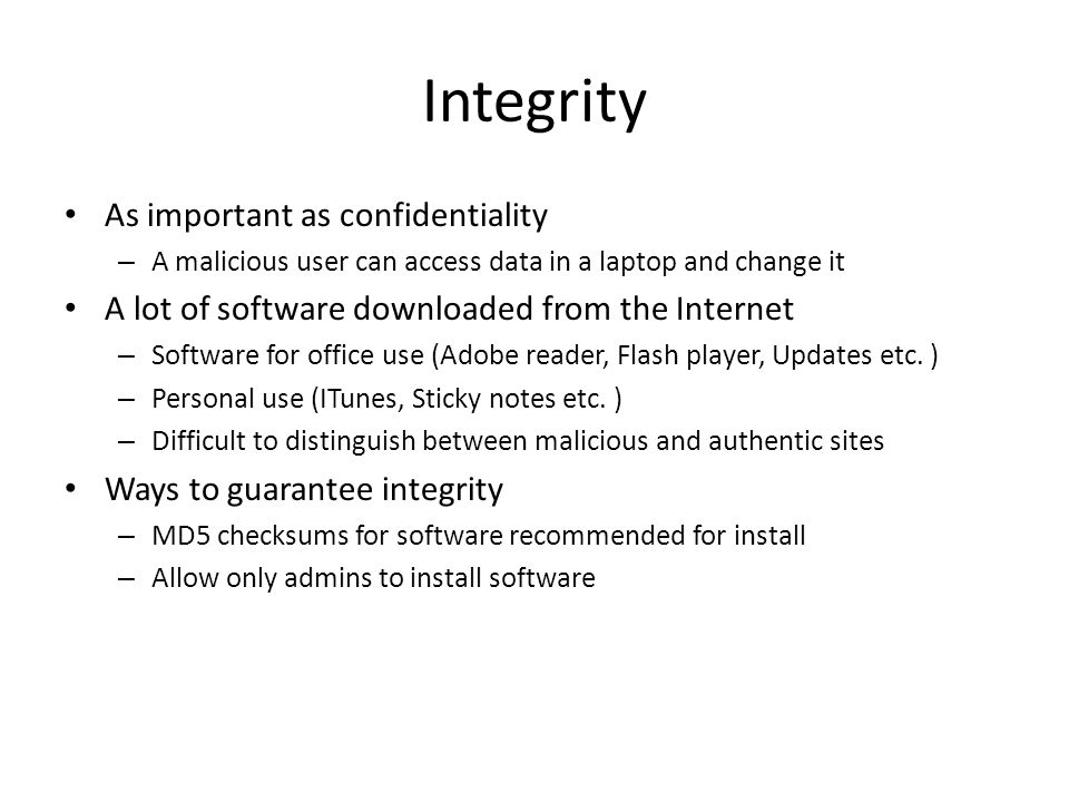 Integrity As important as confidentiality – A malicious user can access data in a laptop and change it A lot of software downloaded from the Internet