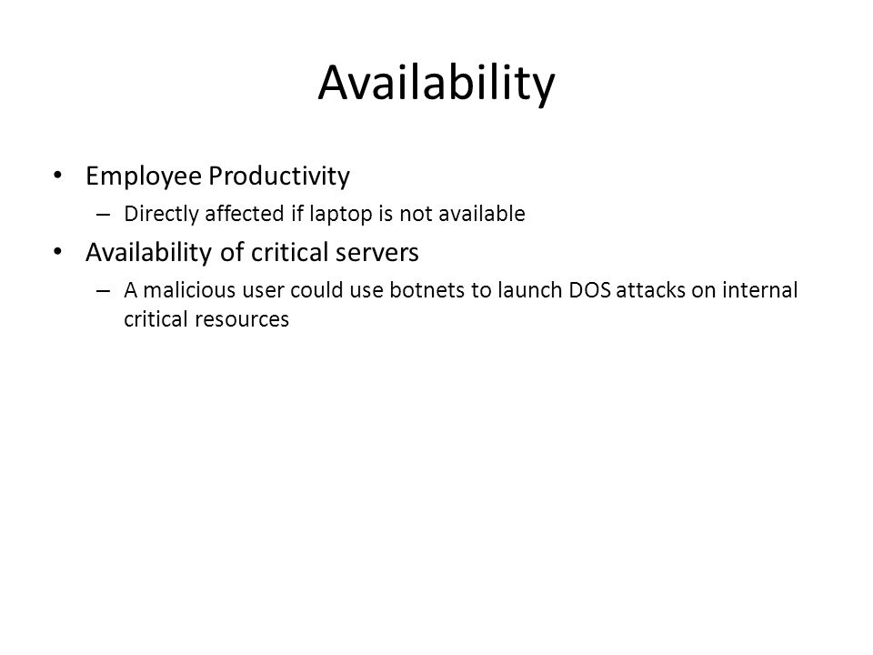 Availability Employee Productivity – Directly affected if laptop is not available Availability of critical servers – A malicious user could use botnet
