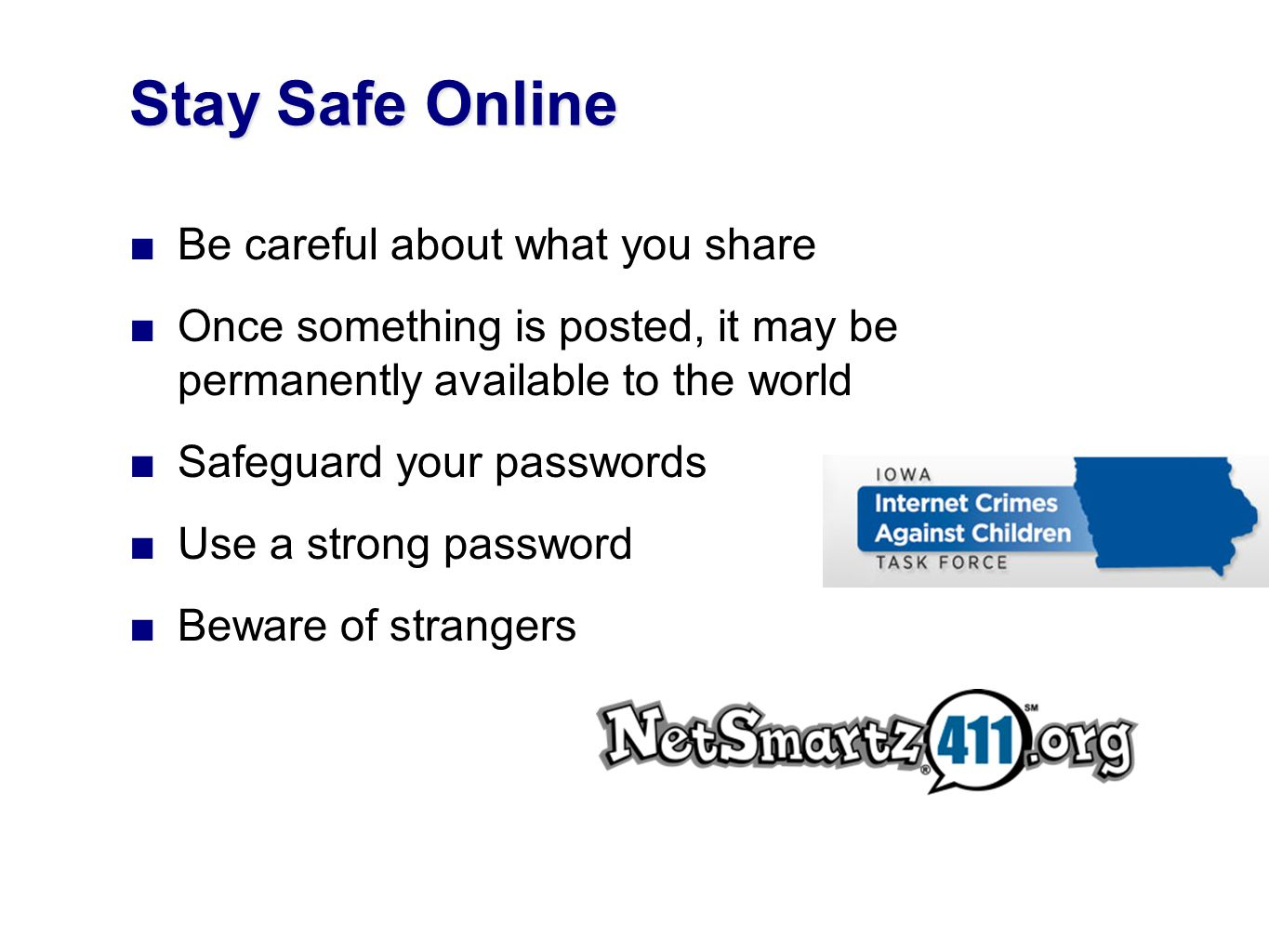 Be careful about what you share Once something is posted, it may be permanently available to the world Safeguard your passwords Use a strong password Beware of strangers Stay Safe Online
