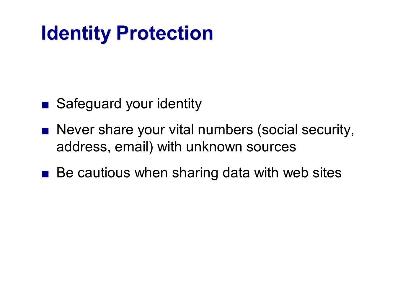 Safeguard your identity Never share your vital numbers (social security, address, email) with unknown sources Be cautious when sharing data with web sites Identity Protection