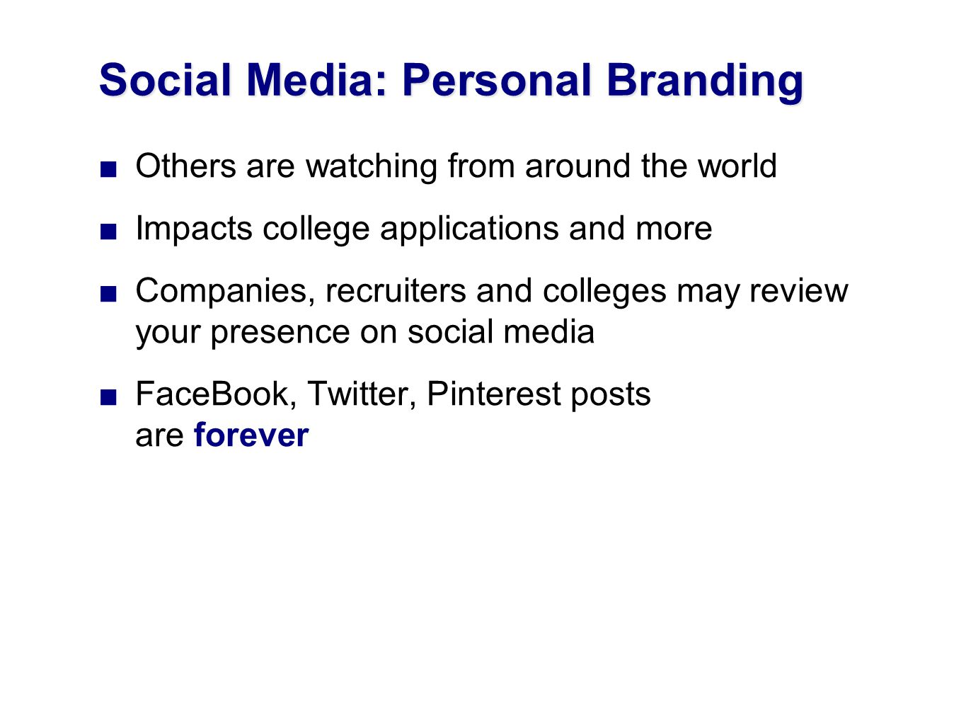 Social Media: Personal Branding Others are watching from around the world Impacts college applications and more Companies, recruiters and colleges may review your presence on social media FaceBook, Twitter, Pinterest posts are forever