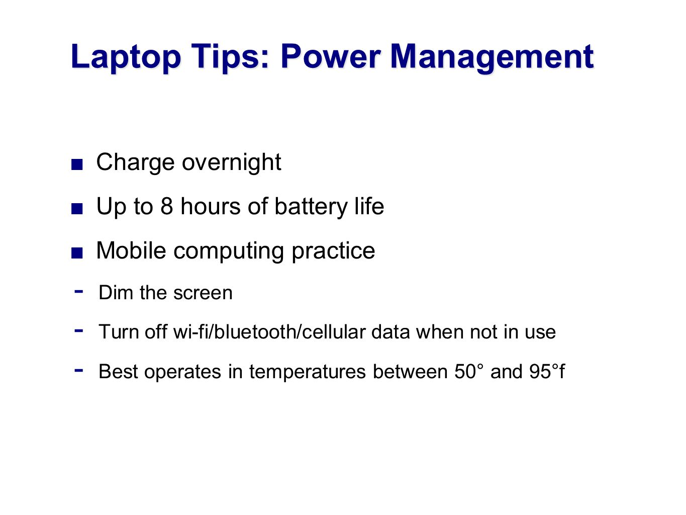 Charge overnight Up to 8 hours of battery life Mobile computing practice Dim the screen Turn off wi-fi/bluetooth/cellular data when not in use Best operates in temperatures between 50° and 95°f Laptop Tips: Power Management