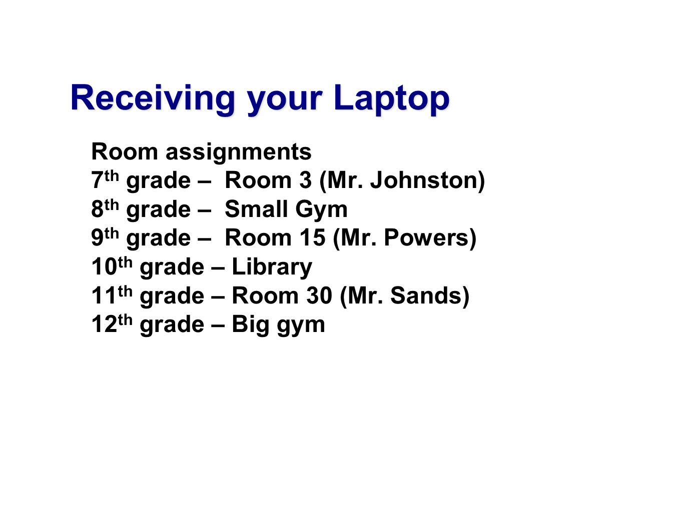 Receiving your Laptop Room assignments 7 th grade – Room 3 (Mr. Johnston) 8 th grade – Small Gym 9 th grade – Room 15 (Mr. Powers) 10 th grade – Libra