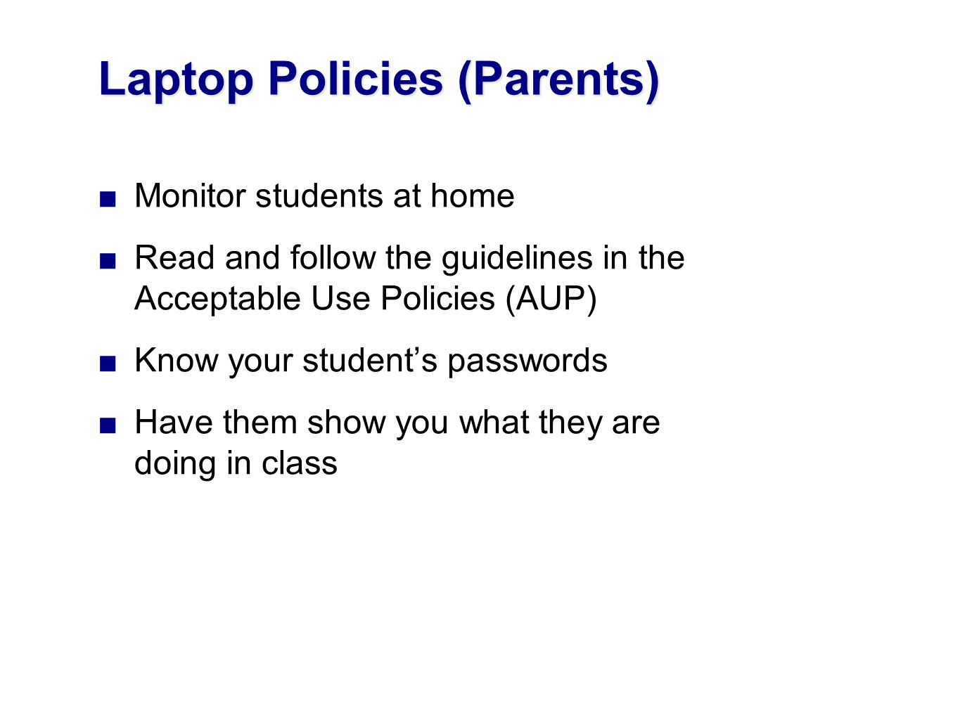 Monitor students at home Read and follow the guidelines in the Acceptable Use Policies (AUP) Know your students passwords Have them show you what they are doing in class Laptop Policies (Parents)