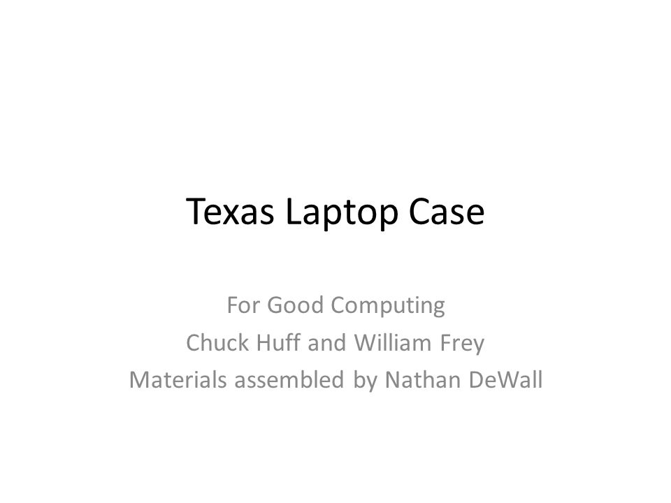 Texas Laptop Case For Good Computing Chuck Huff and William Frey Materials assembled by Nathan DeWall