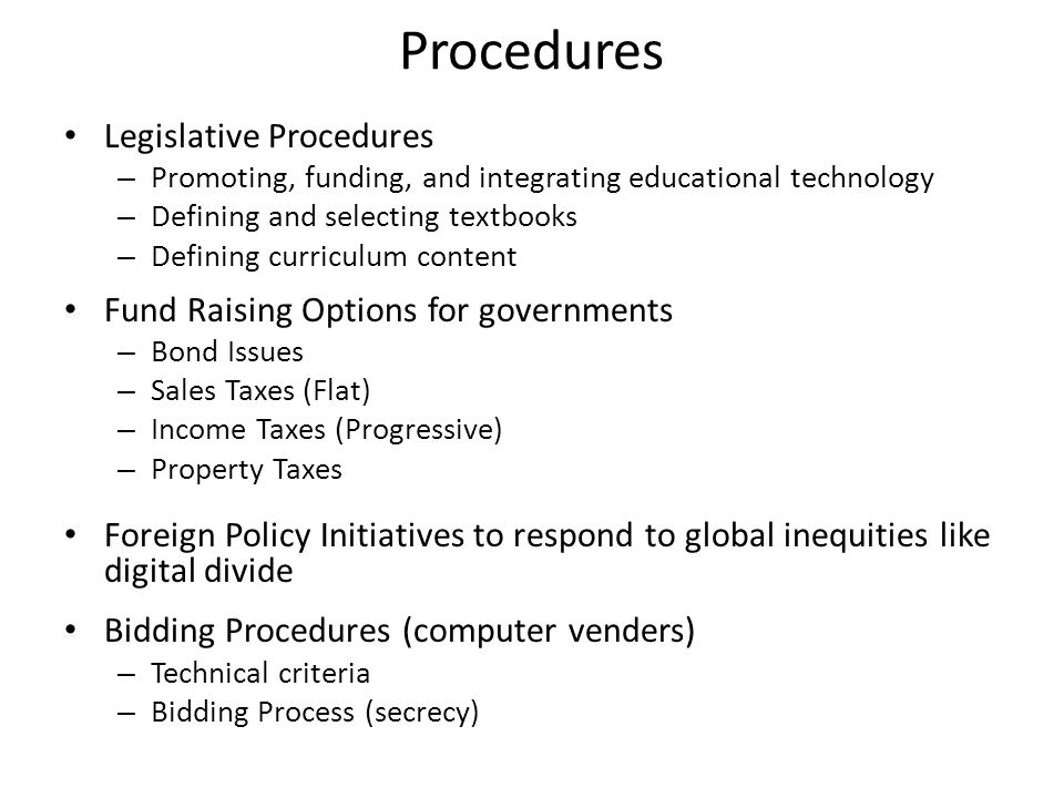 Procedures Legislative Procedures – Promoting, funding, and integrating educational technology – Defining and selecting textbooks – Defining curriculum content Fund Raising Options for governments – Bond Issues – Sales Taxes (Flat) – Income Taxes (Progressive) – Property Taxes Foreign Policy Initiatives to respond to global inequities like digital divide Bidding Procedures (computer venders) – Technical criteria – Bidding Process (secrecy)