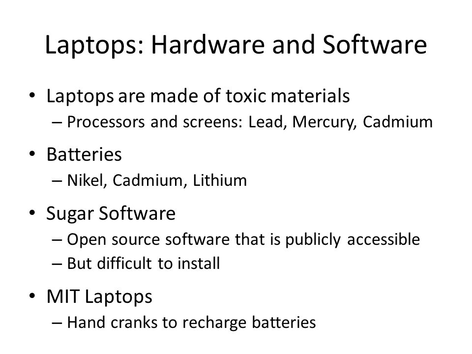 Laptops: Hardware and Software Laptops are made of toxic materials – Processors and screens: Lead, Mercury, Cadmium Batteries – Nikel, Cadmium, Lithium Sugar Software – Open source software that is publicly accessible – But difficult to install MIT Laptops – Hand cranks to recharge batteries