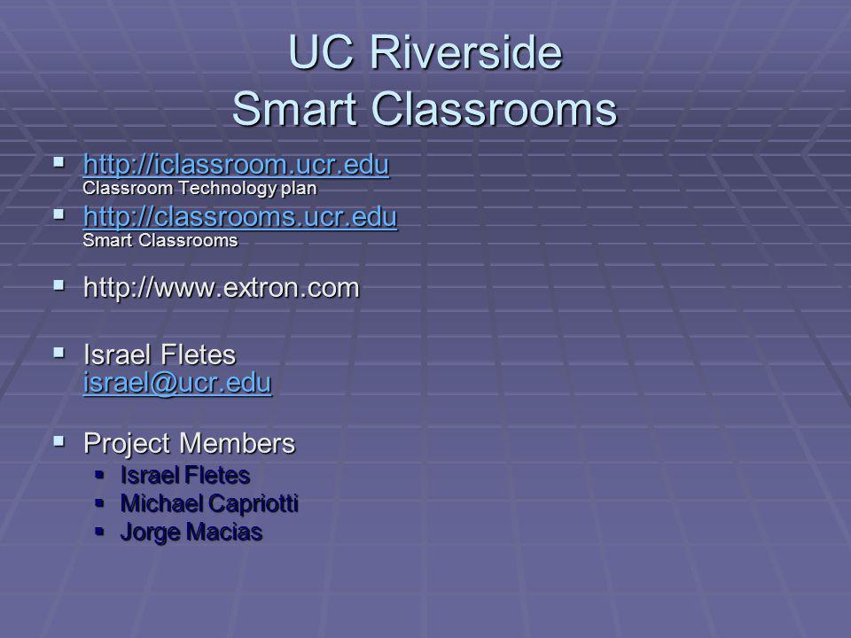 UC Riverside Smart Classrooms http://iclassroom.ucr.edu Classroom Technology plan http://iclassroom.ucr.edu Classroom Technology plan http://iclassroom.ucr.edu http://classrooms.ucr.edu Smart Classrooms http://classrooms.ucr.edu Smart Classrooms http://classrooms.ucr.edu http://www.extron.com http://www.extron.com Israel Fletes israel@ucr.edu Israel Fletes israel@ucr.edu israel@ucr.edu Project Members Project Members Israel Fletes Israel Fletes Michael Capriotti Michael Capriotti Jorge Macias Jorge Macias
