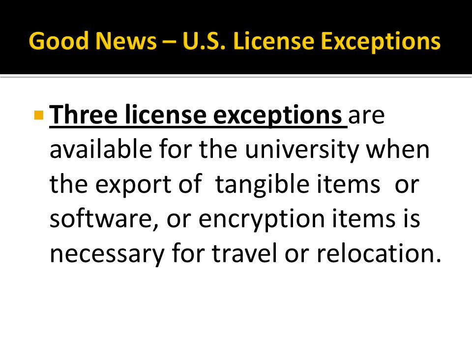 Three license exceptions are available for the university when the export of tangible items or software, or encryption items is necessary for travel or relocation.