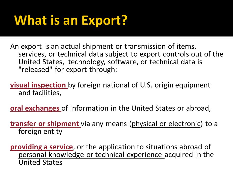 An export is an actual shipment or transmission of items, services, or technical data subject to export controls out of the United States, technology, software, or technical data is released for export through: visual inspection by foreign national of U.S.