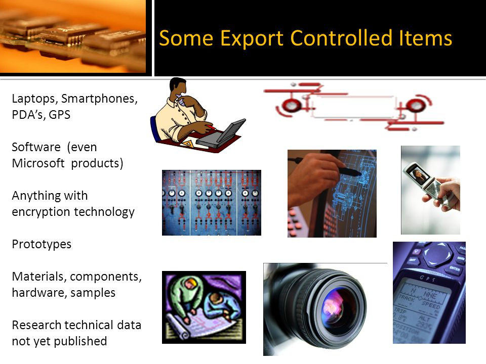 Laptops, Smartphones, PDAs, GPS Software (even Microsoft products) Anything with encryption technology Prototypes Materials, components, hardware, samples Research technical data not yet published Some Export Controlled Items