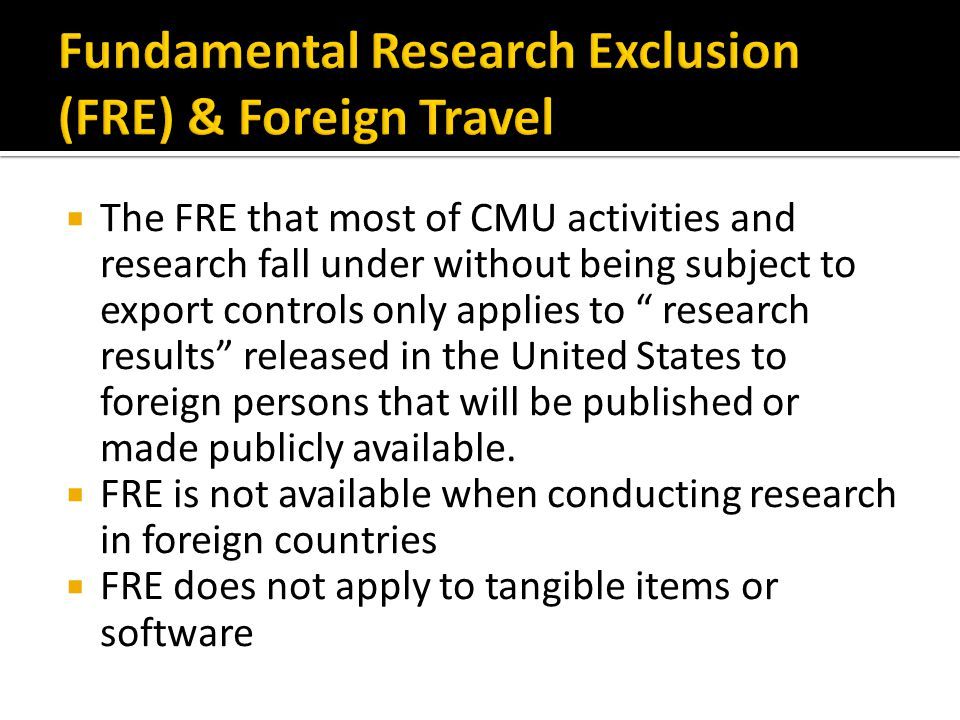 The FRE that most of CMU activities and research fall under without being subject to export controls only applies to research results released in the United States to foreign persons that will be published or made publicly available.