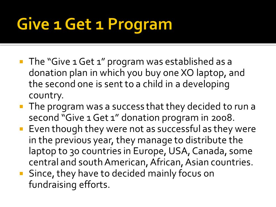 The Give 1 Get 1 program was established as a donation plan in which you buy one XO laptop, and the second one is sent to a child in a developing country.