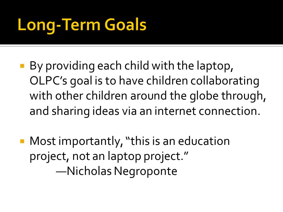 By providing each child with the laptop, OLPCs goal is to have children collaborating with other children around the globe through, and sharing ideas via an internet connection.