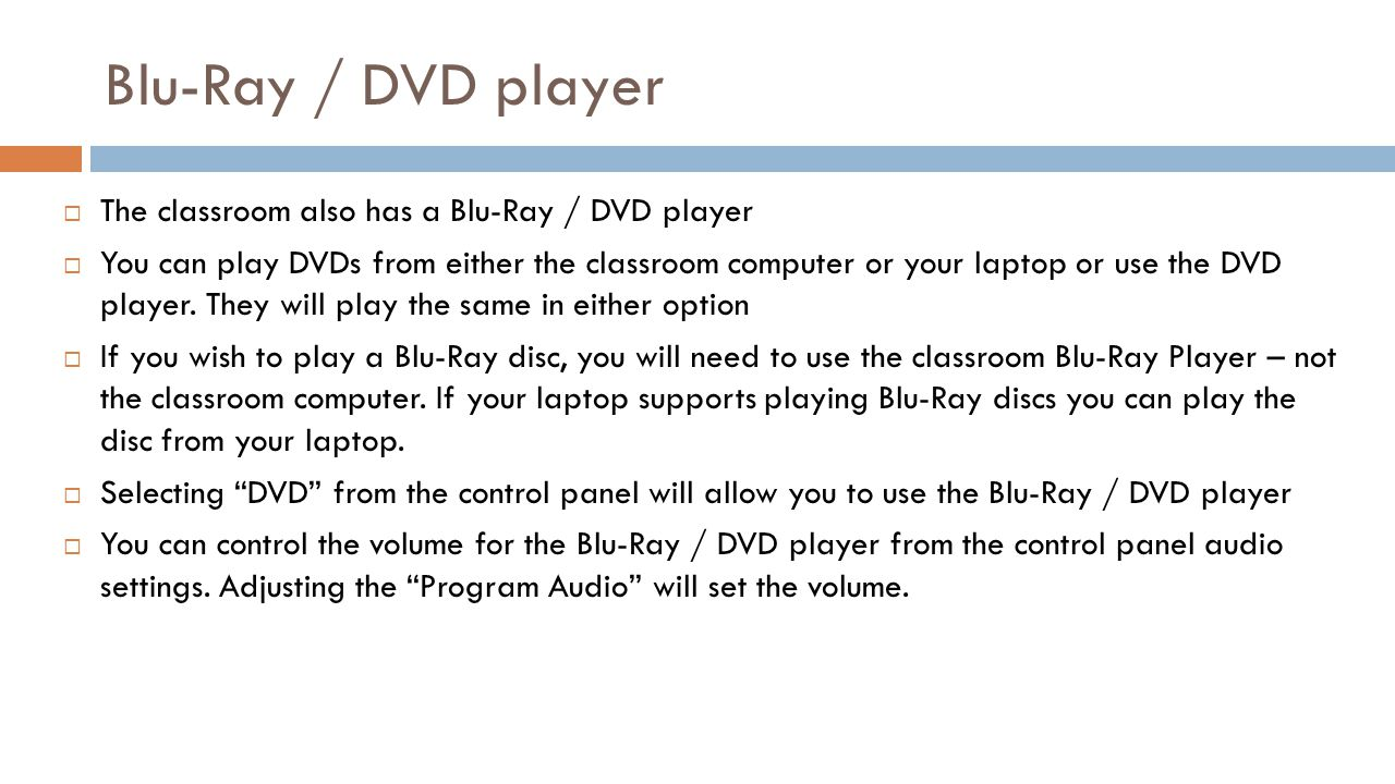 Blu-Ray / DVD player The classroom also has a Blu-Ray / DVD player You can play DVDs from either the classroom computer or your laptop or use the DVD