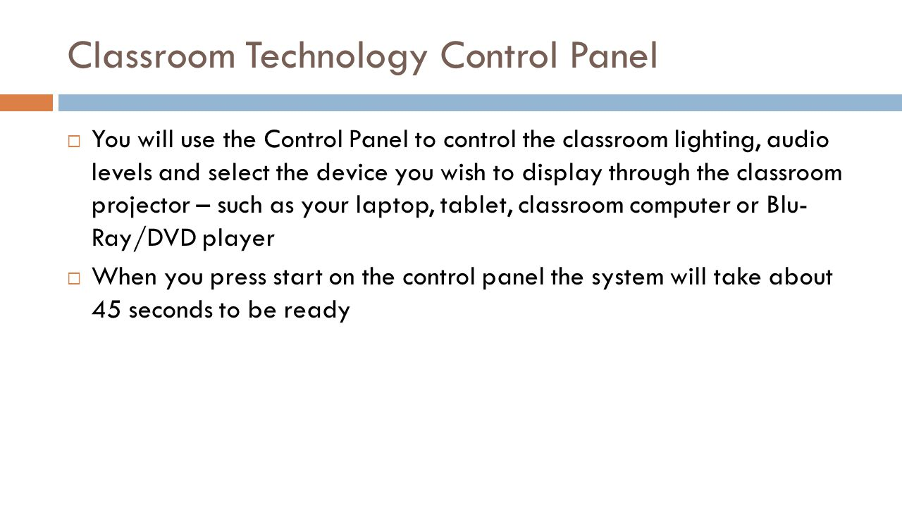 Classroom Technology Control Panel You will use the Control Panel to control the classroom lighting, audio levels and select the device you wish to di