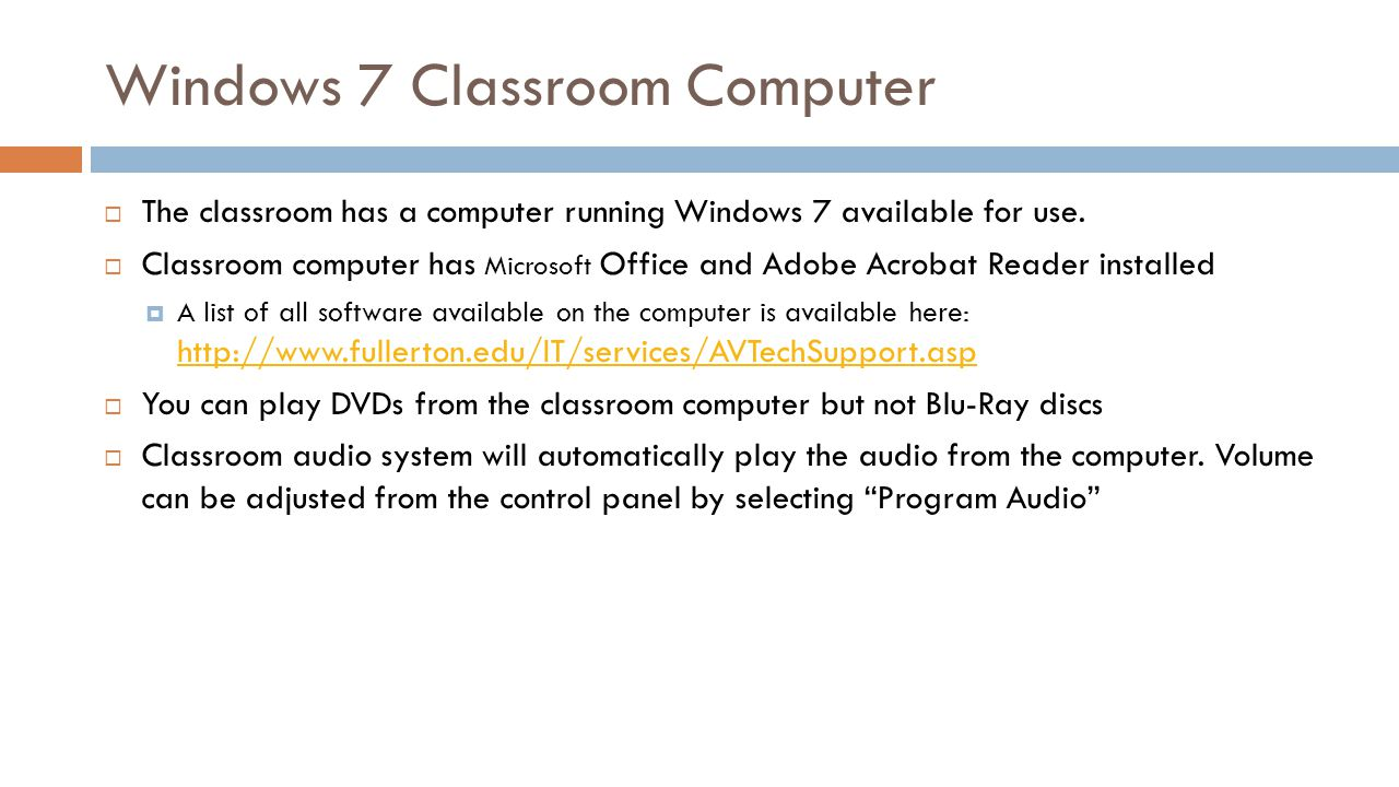 Windows 7 Classroom Computer The classroom has a computer running Windows 7 available for use. Classroom computer has Microsoft Office and Adobe Acrob