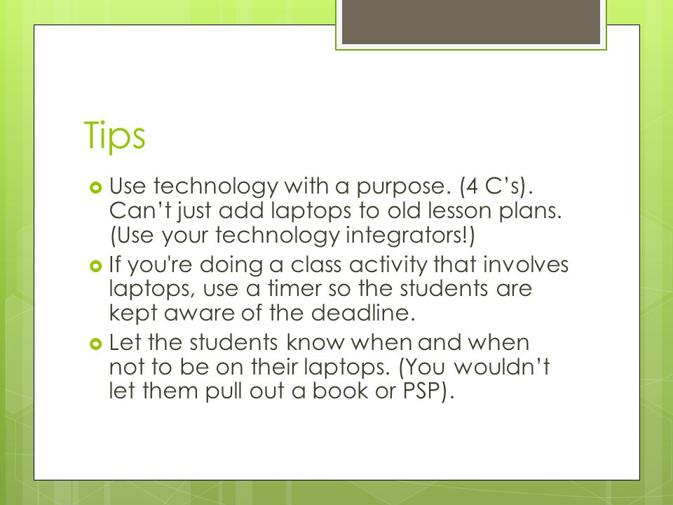 Tips Use technology with a purpose. (4 Cs). Cant just add laptops to old lesson plans.