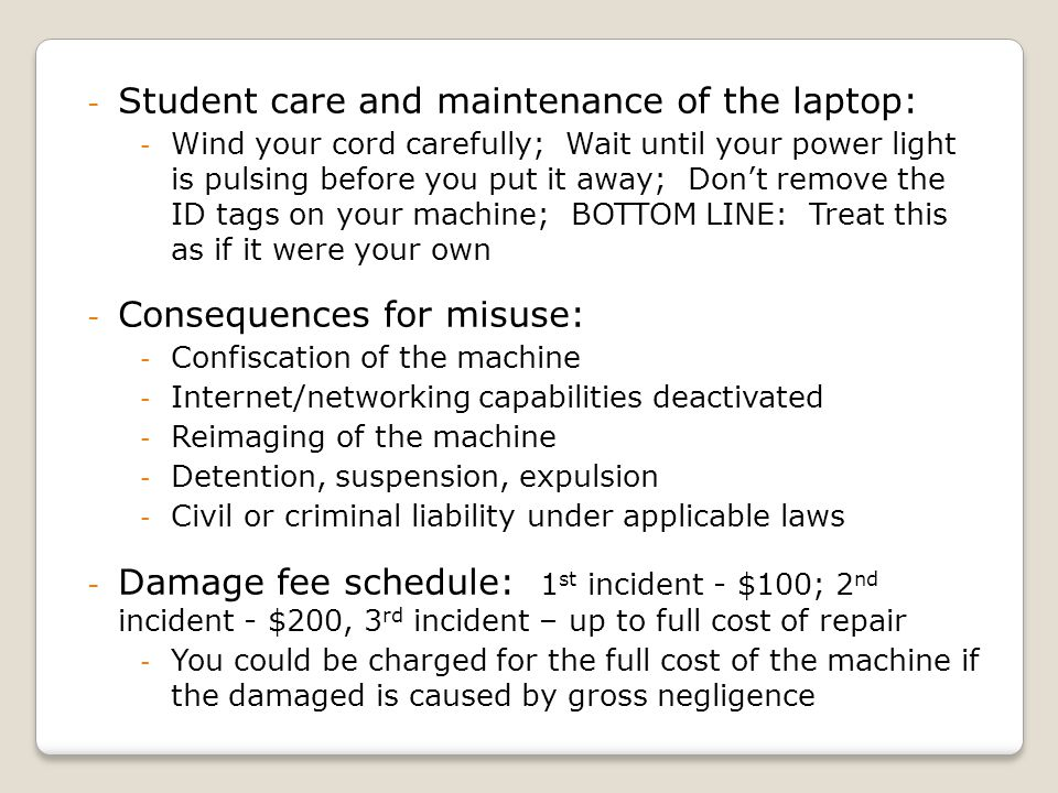 - Student care and maintenance of the laptop: - Wind your cord carefully; Wait until your power light is pulsing before you put it away; Dont remove the ID tags on your machine; BOTTOM LINE: Treat this as if it were your own - Consequences for misuse: - Confiscation of the machine - Internet/networking capabilities deactivated - Reimaging of the machine - Detention, suspension, expulsion - Civil or criminal liability under applicable laws - Damage fee schedule: 1 st incident - $100; 2 nd incident - $200, 3 rd incident – up to full cost of repair - You could be charged for the full cost of the machine if the damaged is caused by gross negligence