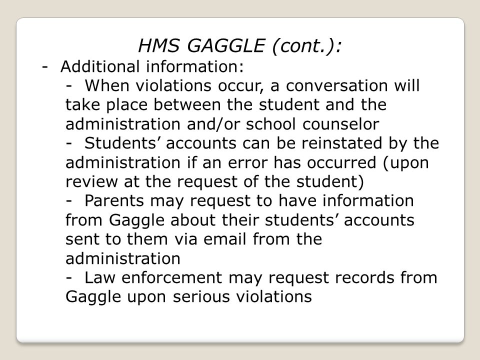 HMS GAGGLE (cont.): - Additional information: - When violations occur, a conversation will take place between the student and the administration and/or school counselor - Students accounts can be reinstated by the administration if an error has occurred (upon review at the request of the student) - Parents may request to have information from Gaggle about their students accounts sent to them via email from the administration - Law enforcement may request records from Gaggle upon serious violations