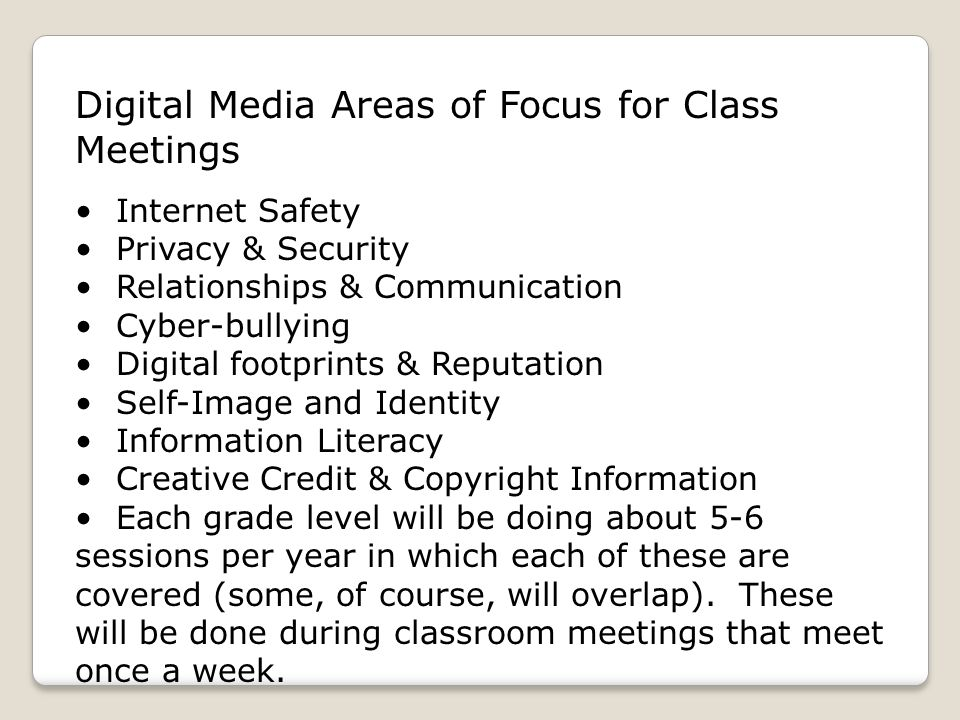 Digital Media Areas of Focus for Class Meetings Internet Safety Privacy & Security Relationships & Communication Cyber-bullying Digital footprints & Reputation Self-Image and Identity Information Literacy Creative Credit & Copyright Information Each grade level will be doing about 5-6 sessions per year in which each of these are covered (some, of course, will overlap).