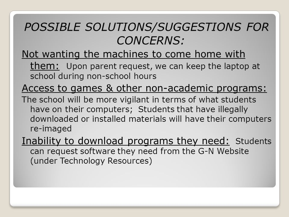 POSSIBLE SOLUTIONS/SUGGESTIONS FOR CONCERNS: Not wanting the machines to come home with them: Upon parent request, we can keep the laptop at school during non-school hours Access to games & other non-academic programs: The school will be more vigilant in terms of what students have on their computers; Students that have illegally downloaded or installed materials will have their computers re-imaged Inability to download programs they need: Students can request software they need from the G-N Website (under Technology Resources)