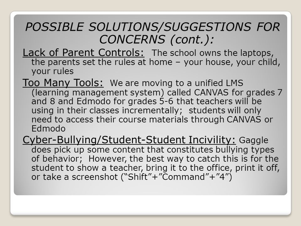 POSSIBLE SOLUTIONS/SUGGESTIONS FOR CONCERNS (cont.): Lack of Parent Controls: The school owns the laptops, the parents set the rules at home – your house, your child, your rules Too Many Tools: We are moving to a unified LMS (learning management system) called CANVAS for grades 7 and 8 and Edmodo for grades 5-6 that teachers will be using in their classes incrementally; students will only need to access their course materials through CANVAS or Edmodo Cyber-Bullying/Student-Student Incivility: Gaggle does pick up some content that constitutes bullying types of behavior; However, the best way to catch this is for the student to show a teacher, bring it to the office, print it off, or take a screenshot (Shift+Command+4)