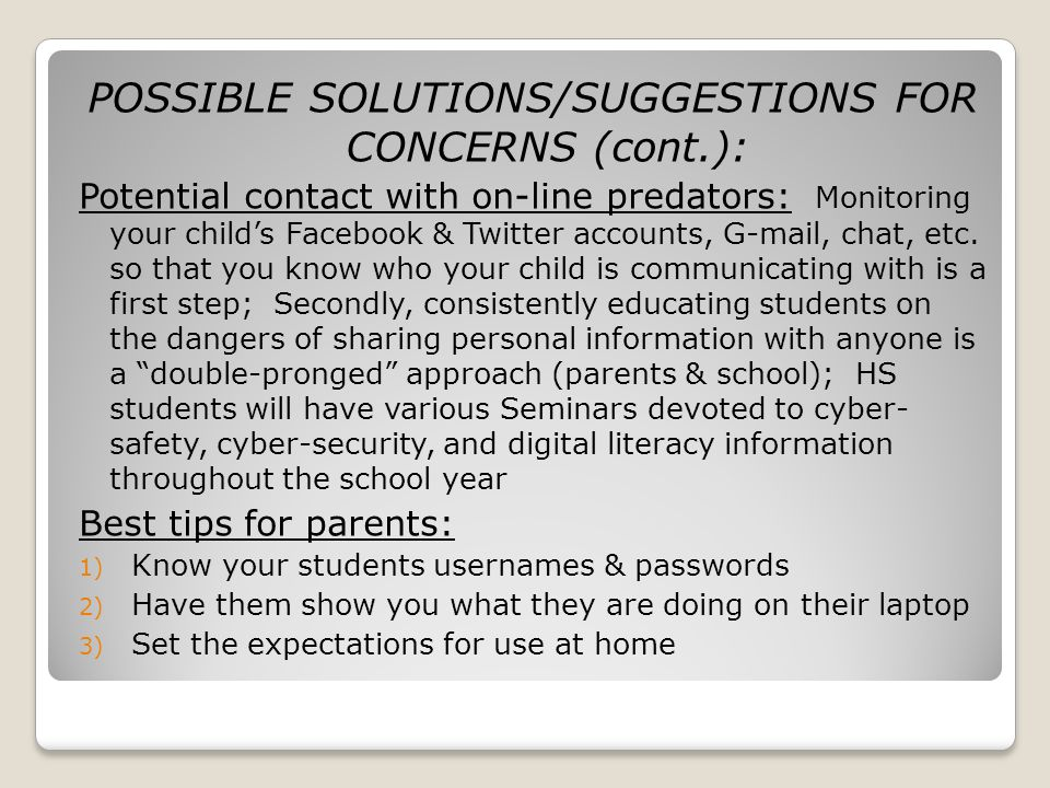POSSIBLE SOLUTIONS/SUGGESTIONS FOR CONCERNS (cont.): Potential contact with on-line predators: Monitoring your childs Facebook & Twitter accounts, G-mail, chat, etc.