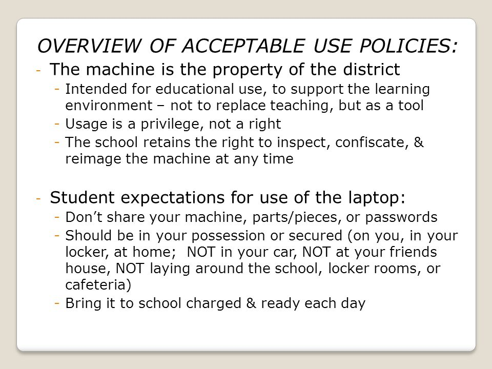 OVERVIEW OF ACCEPTABLE USE POLICIES: - The machine is the property of the district -Intended for educational use, to support the learning environment – not to replace teaching, but as a tool -Usage is a privilege, not a right -The school retains the right to inspect, confiscate, & reimage the machine at any time - Student expectations for use of the laptop: -Dont share your machine, parts/pieces, or passwords -Should be in your possession or secured (on you, in your locker, at home; NOT in your car, NOT at your friends house, NOT laying around the school, locker rooms, or cafeteria) -Bring it to school charged & ready each day